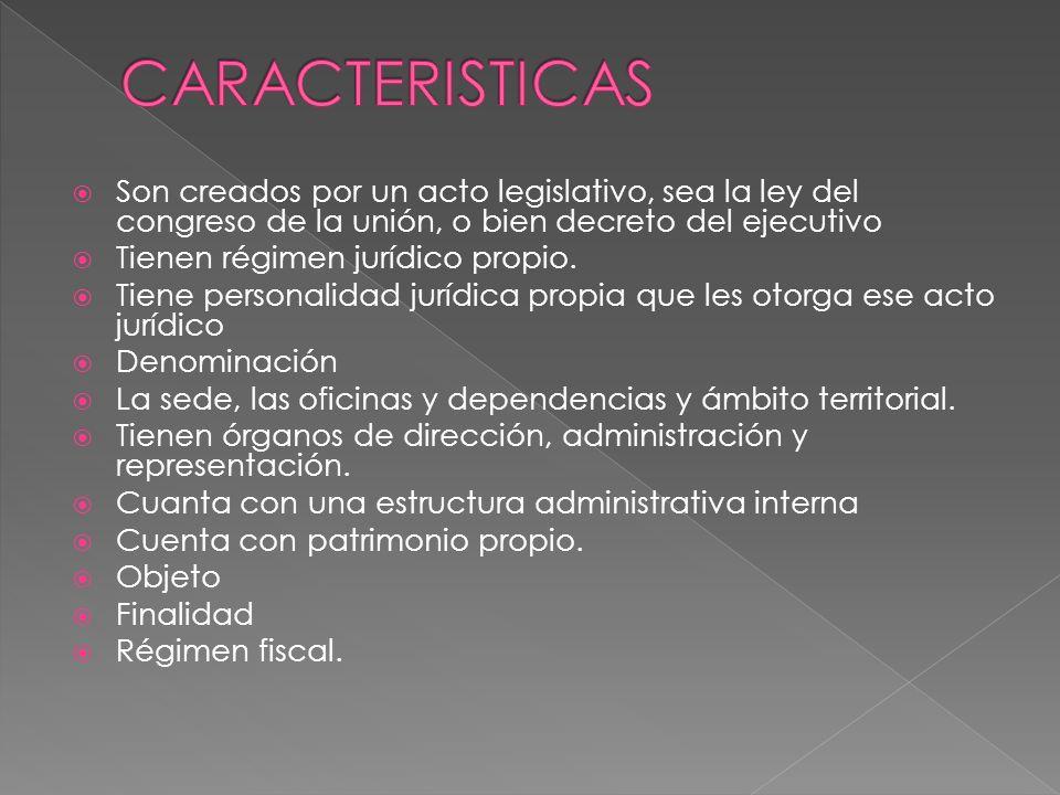 Son creados por un acto legislativo, sea la ley del congreso de la unión, o bien decreto del ejecutivo Tienen régimen jurídico propio.