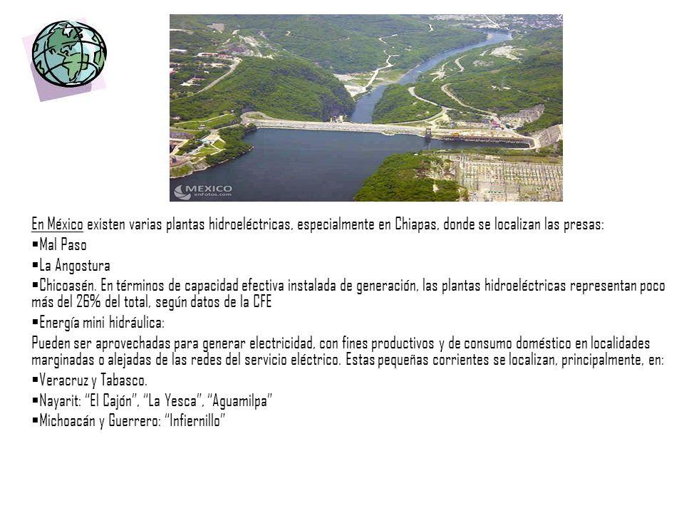 En México existen varias plantas hidroeléctricas, especialmente en Chiapas, donde se localizan las presas: Mal Paso La Angostura Chicoasén. En término