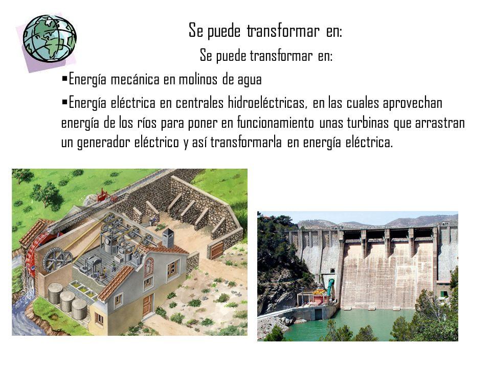 Se puede transformar en: Energía mecánica en molinos de agua Energía eléctrica en centrales hidroeléctricas, en las cuales aprovechan energía de los r