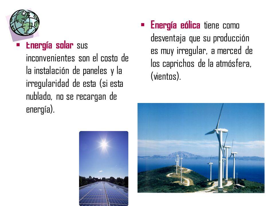 Energía solar sus inconvenientes son el costo de la instalación de paneles y la irregularidad de esta (si esta nublado, no se recargan de energía). En