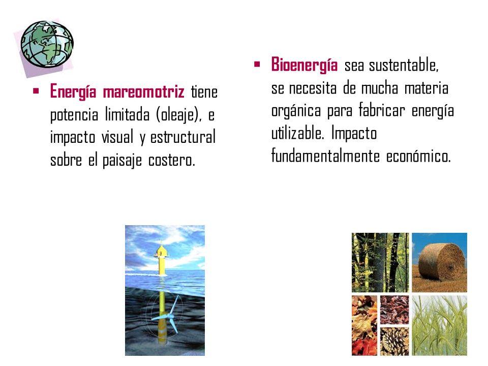 Energía mareomotriz tiene potencia limitada (oleaje), e impacto visual y estructural sobre el paisaje costero. Bioenergía sea sustentable, se necesita