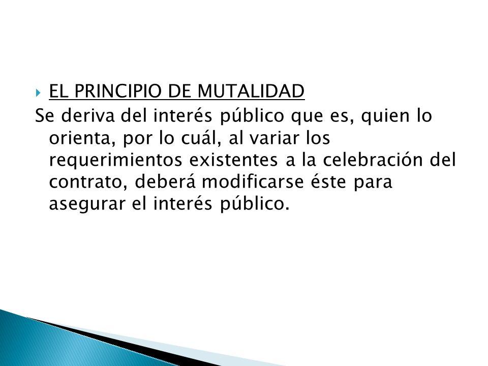EL PRINCIPIO DE MUTALIDAD Se deriva del interés público que es, quien lo orienta, por lo cuál, al variar los requerimientos existentes a la celebració