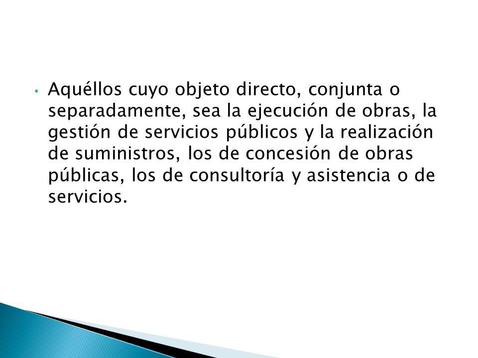 Aquéllos cuyo objeto directo, conjunta o separadamente, sea la ejecución de obras, la gestión de servicios públicos y la realización de suministros, l