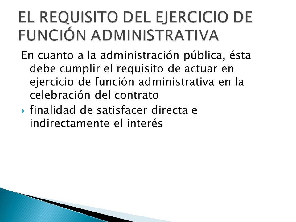 En cuanto a la administración pública, ésta debe cumplir el requisito de actuar en ejercicio de función administrativa en la celebración del contrato