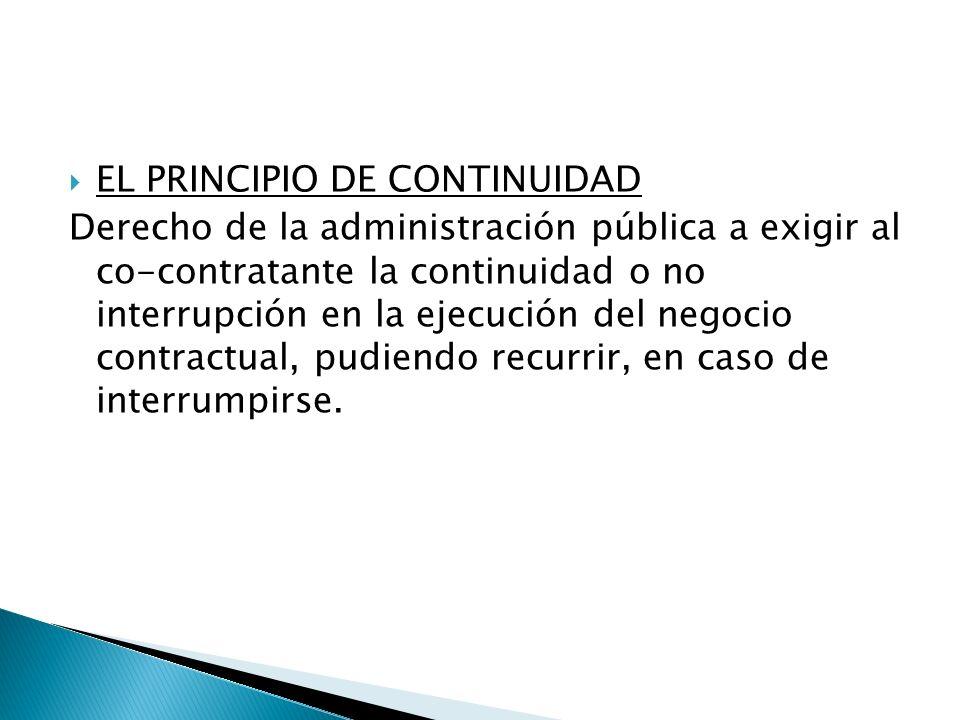 EL PRINCIPIO DE CONTINUIDAD Derecho de la administración pública a exigir al co-contratante la continuidad o no interrupción en la ejecución del negoc