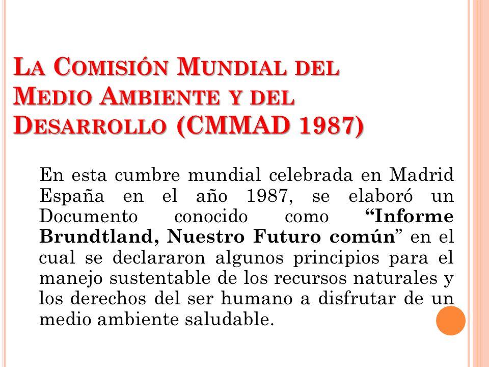 L A C OMISIÓN M UNDIAL DEL M EDIO A MBIENTE Y DEL D ESARROLLO (CMMAD 1987) En esta cumbre mundial celebrada en Madrid España en el año 1987, se elabor
