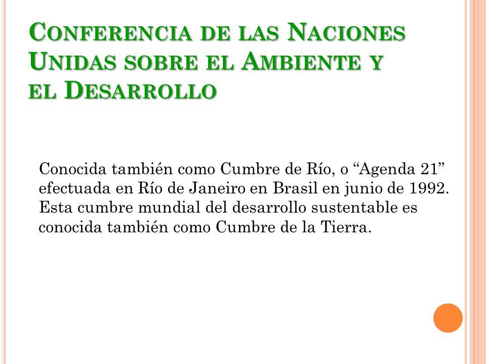 C ONFERENCIA DE LAS N ACIONES U NIDAS SOBRE EL A MBIENTE Y EL D ESARROLLO Conocida también como Cumbre de Río, o Agenda 21 efectuada en Río de Janeiro