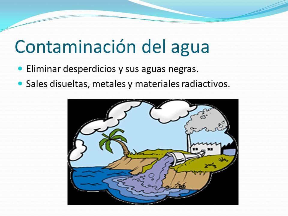 Contaminación del agua Eliminar desperdicios y sus aguas negras. Sales disueltas, metales y materiales radiactivos.