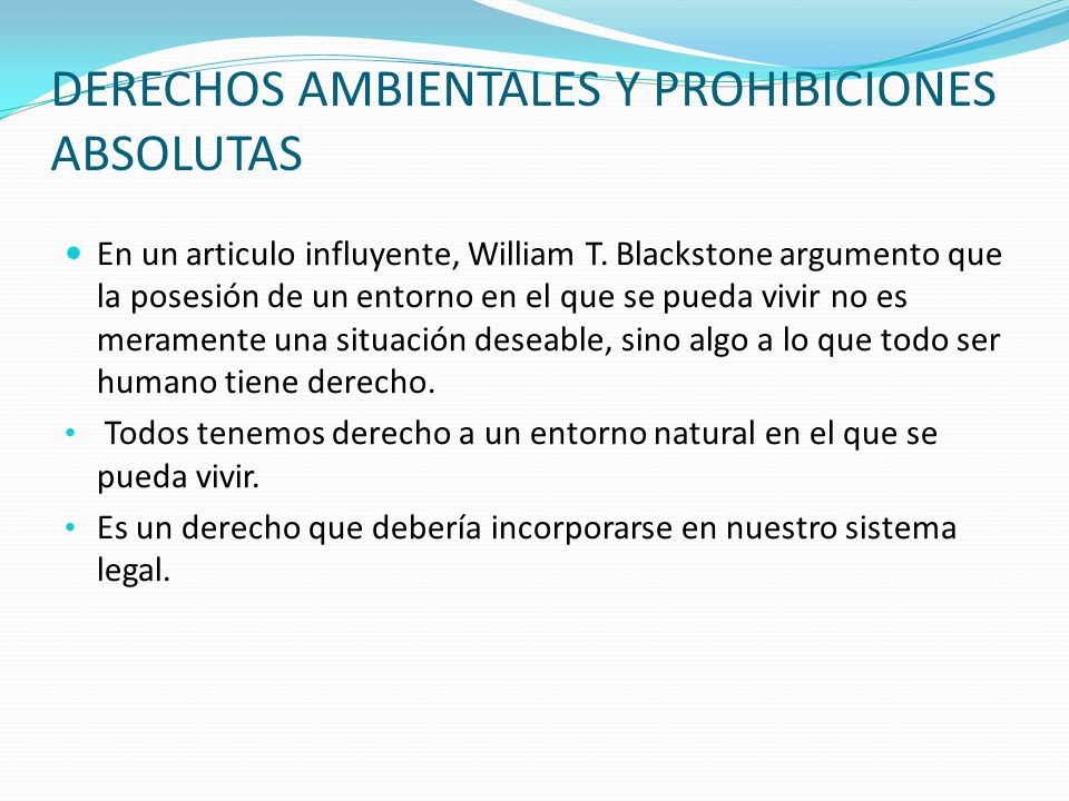 DERECHOS AMBIENTALES Y PROHIBICIONES ABSOLUTAS En un articulo influyente, William T. Blackstone argumento que la posesión de un entorno en el que se p