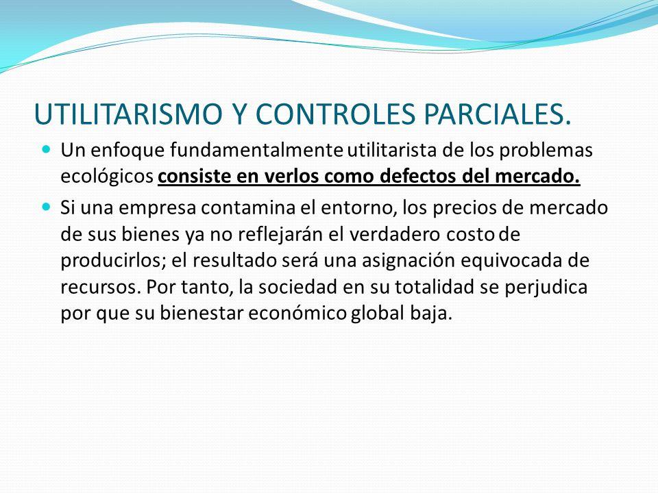 UTILITARISMO Y CONTROLES PARCIALES. Un enfoque fundamentalmente utilitarista de los problemas ecológicos consiste en verlos como defectos del mercado.