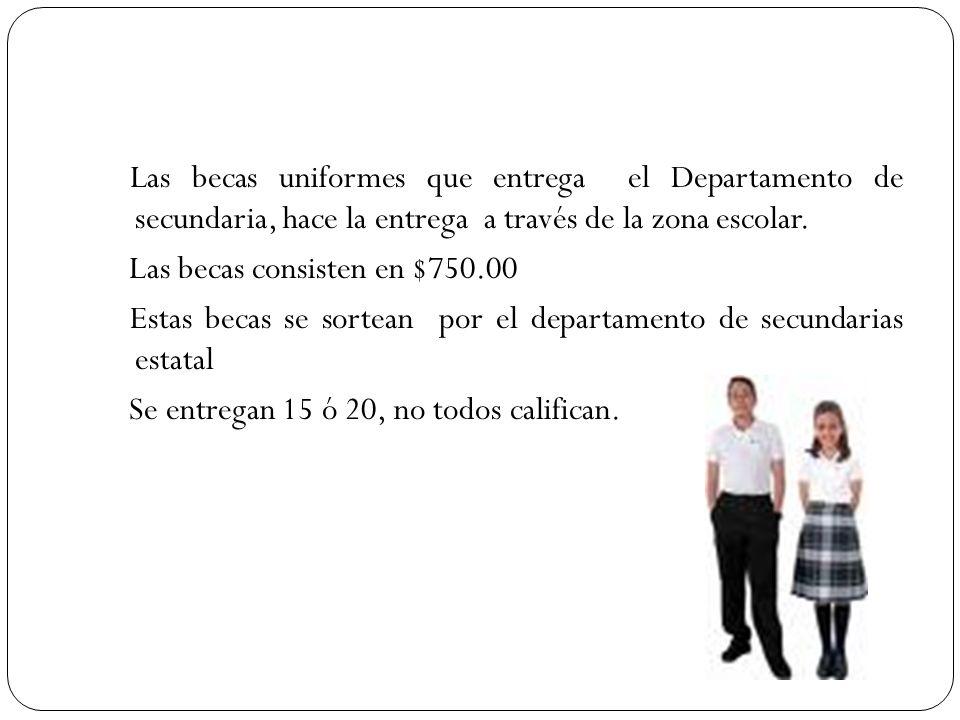 Las becas uniformes que entrega el Departamento de secundaria, hace la entrega a través de la zona escolar. Las becas consisten en $750.00 Estas becas