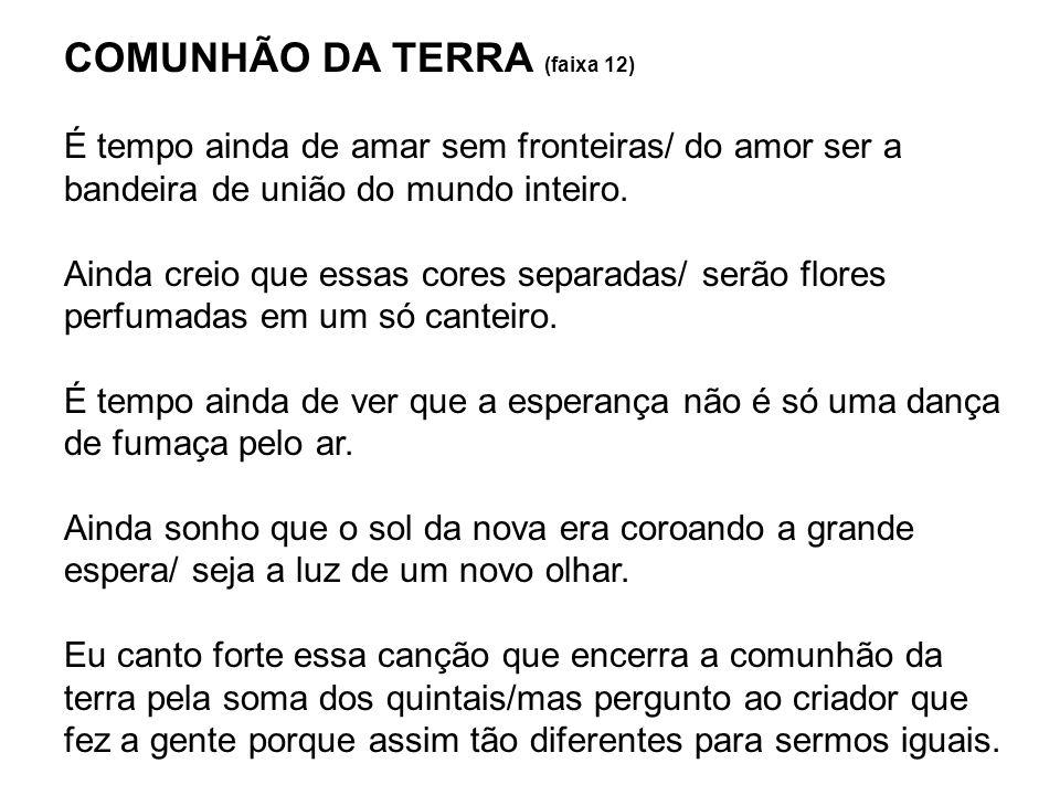 COMUNHÃO DA TERRA (faixa 12) É tempo ainda de amar sem fronteiras/ do amor ser a bandeira de união do mundo inteiro. Ainda creio que essas cores separ