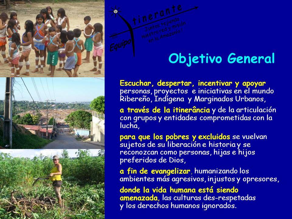 Objetivo General Escuchar, despertar, incentivar y apoyar personas, proyectos e iniciativas en el mundo Ribereño, Indígena y Marginados Urbanos, a tra