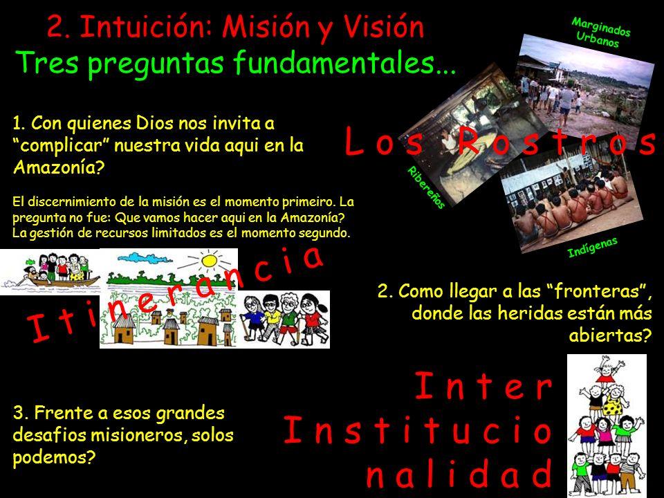 2. Intuición: Misión y Visión Tres preguntas fundamentales... 1. Con quienes Dios nos invita a complicar nuestra vida aqui en la Amazonía? El discerni