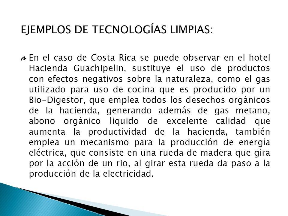 EJEMPLOS DE TECNOLOGÍAS LIMPIAS: En el caso de Costa Rica se puede observar en el hotel Hacienda Guachipelin, sustituye el uso de productos con efecto