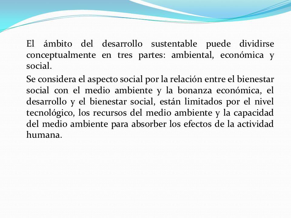 El ámbito del desarrollo sustentable puede dividirse conceptualmente en tres partes: ambiental, económica y social. Se considera el aspecto social por