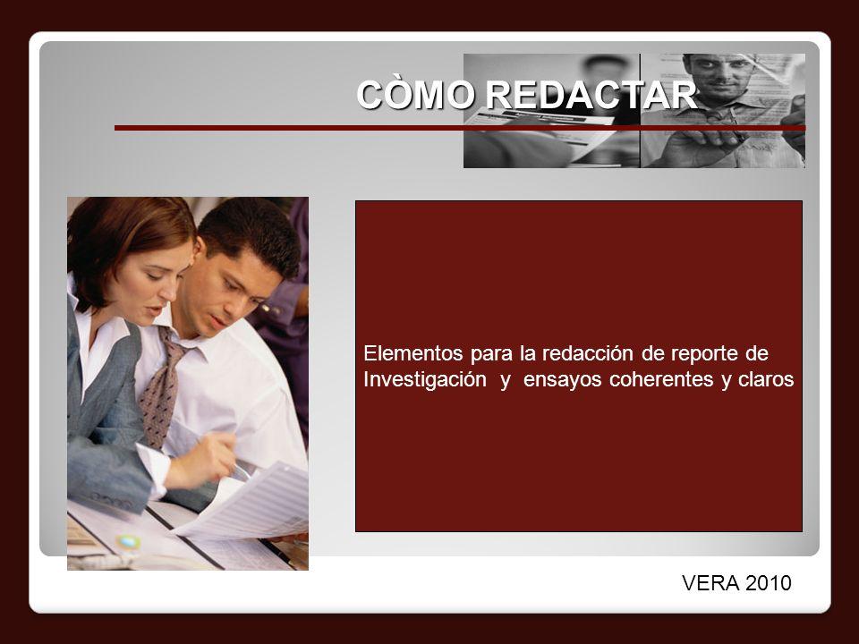 CÒMO REDACTAR Elementos para la redacción de reporte de Investigación y ensayos coherentes y claros VERA 2010