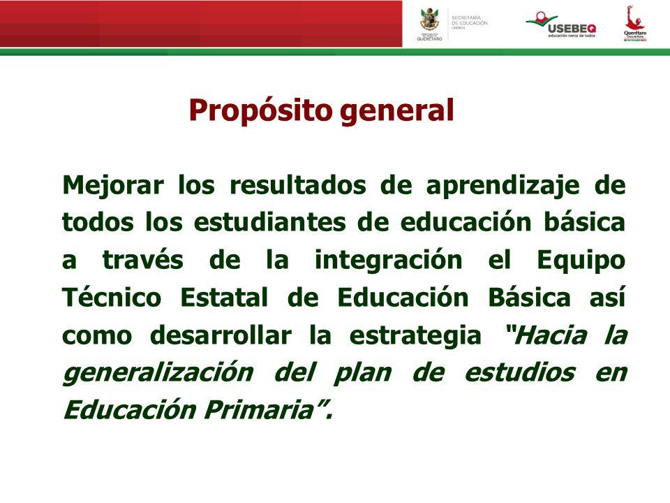 Propósito general Mejorar los resultados de aprendizaje de todos los estudiantes de educación básica a través de la integración el Equipo Técnico Esta