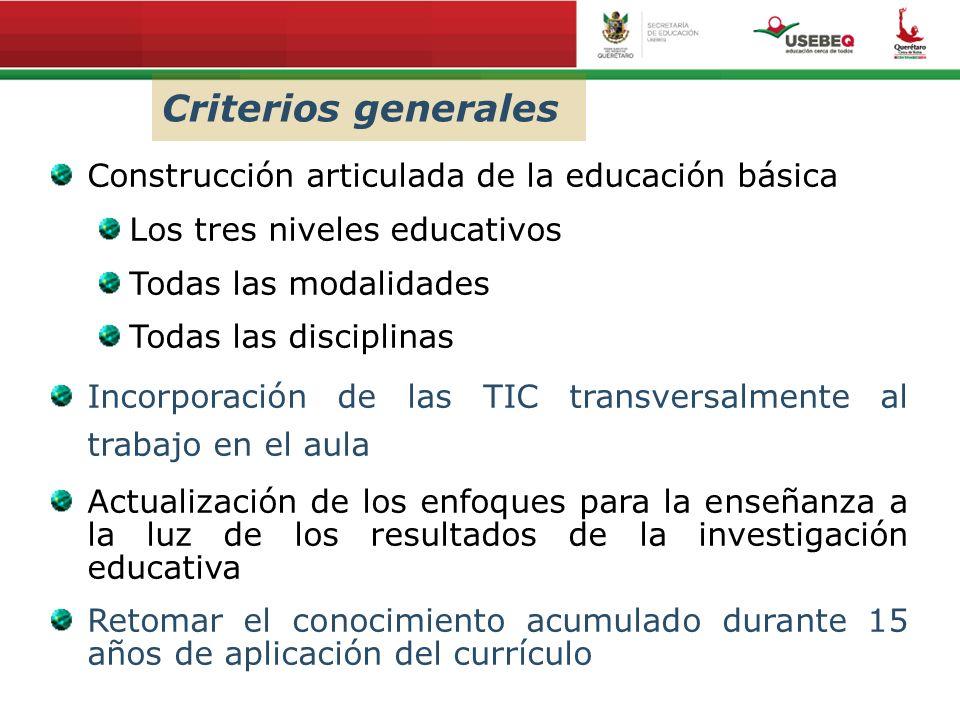 Criterios generales Construcción articulada de la educación básica Los tres niveles educativos Todas las modalidades Todas las disciplinas Incorporaci