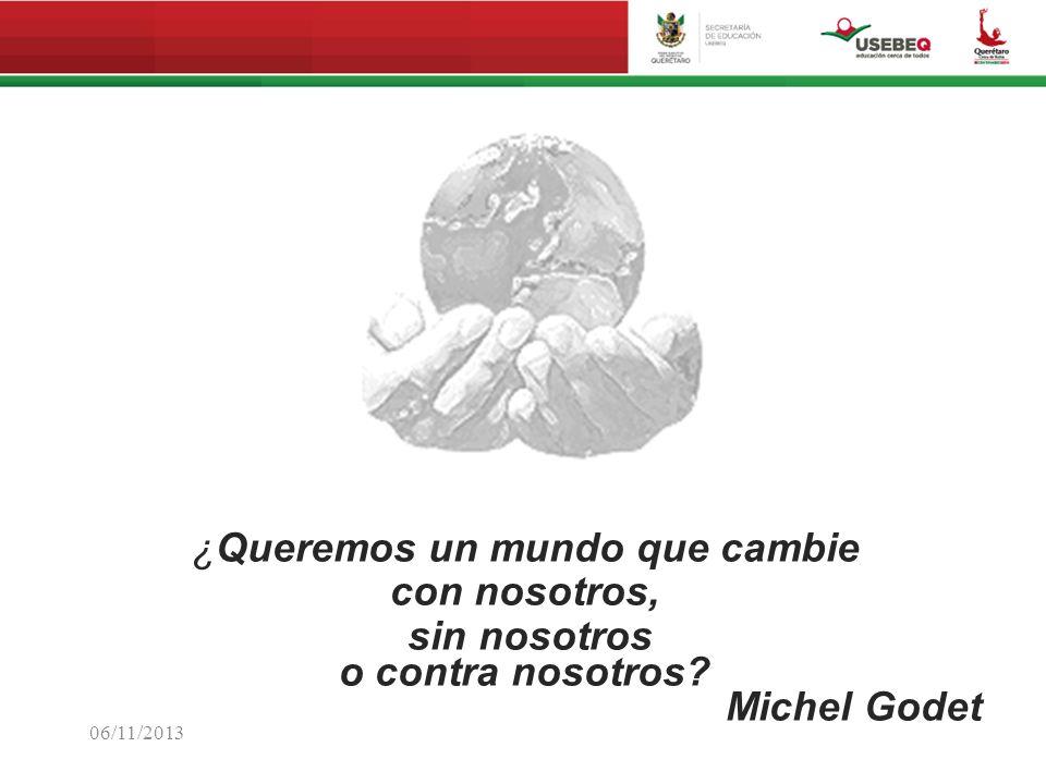 06/11/2013 ¿Queremos un mundo que cambie con nosotros, sin nosotros o contra nosotros? Michel Godet