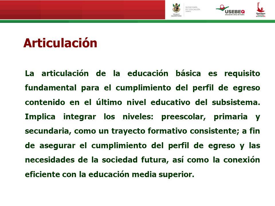 Articulación La articulación de la educación básica es requisito fundamental para el cumplimiento del perfil de egreso contenido en el último nivel ed