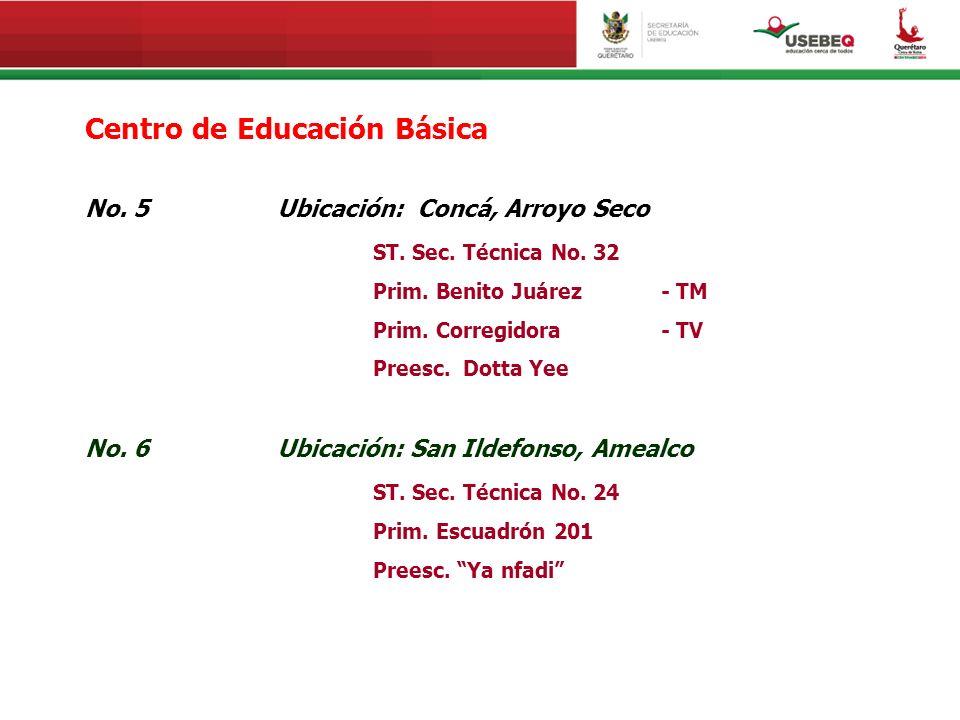 Centro de Educación Básica No. 5Ubicación: Concá, Arroyo Seco ST. Sec. Técnica No. 32 Prim. Benito Juárez - TM Prim. Corregidora - TV Preesc. Dotta Ye