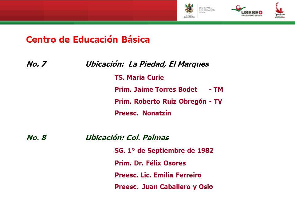 Centro de Educación Básica No. 7Ubicación: La Piedad, El Marques TS. María Curie Prim. Jaime Torres Bodet - TM Prim. Roberto Ruiz Obregón - TV Preesc.