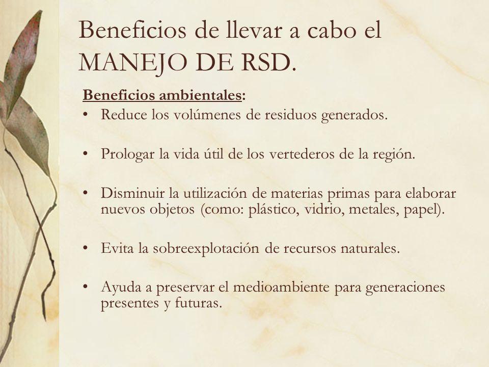 Beneficios de llevar a cabo el MANEJO DE RSD. Beneficios ambientales: Reduce los volúmenes de residuos generados. Prologar la vida útil de los vertede