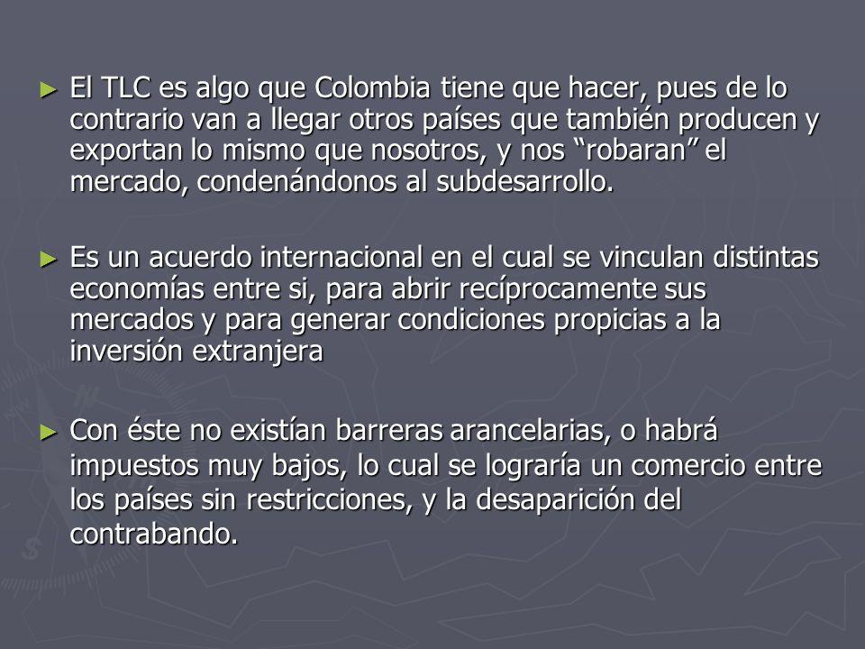 El TLC es algo que Colombia tiene que hacer, pues de lo contrario van a llegar otros países que también producen y exportan lo mismo que nosotros, y n