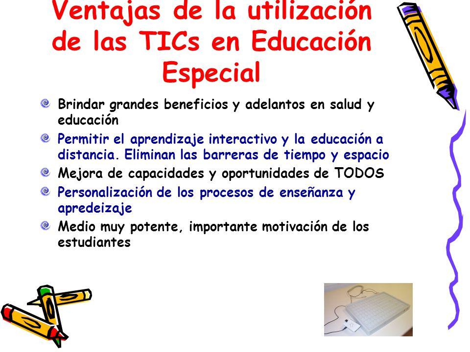 Ventajas de la utilización de las TICs en Educación Especial Brindar grandes beneficios y adelantos en salud y educación Permitir el aprendizaje inter