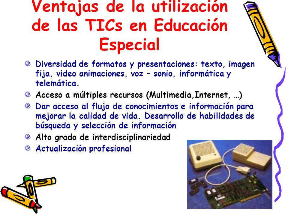 Ventajas de la utilización de las TICs en Educación Especial Diversidad de formatos y presentaciones: texto, imagen fija, video animaciones, voz – son