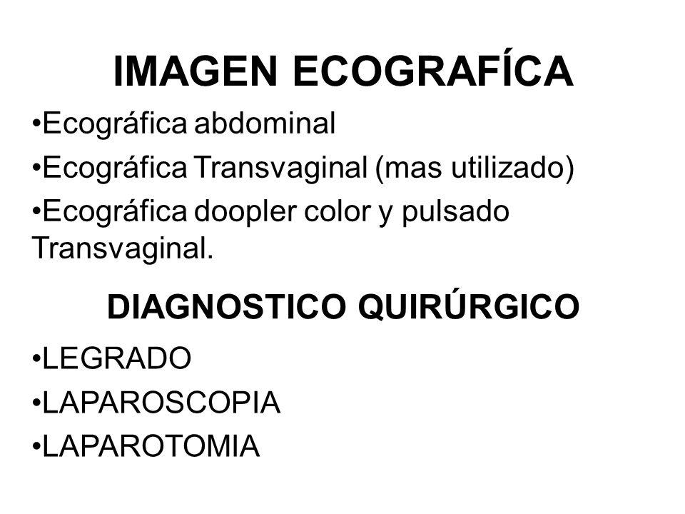 IMAGEN ECOGRAFÍCA Ecográfica abdominal Ecográfica Transvaginal (mas utilizado) Ecográfica doopler color y pulsado Transvaginal. DIAGNOSTICO QUIRÚRGICO
