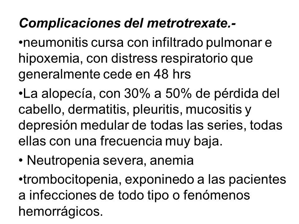 Complicaciones del metrotrexate.- neumonitis cursa con infiltrado pulmonar e hipoxemia, con distress respiratorio que generalmente cede en 48 hrs La a
