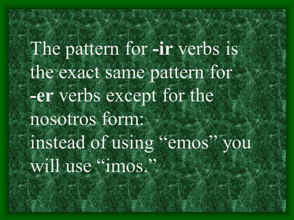 3 Types of Verbs Youve already learned some -ar verbs and -er verbs. Now you are going to learn some -ir verbs.