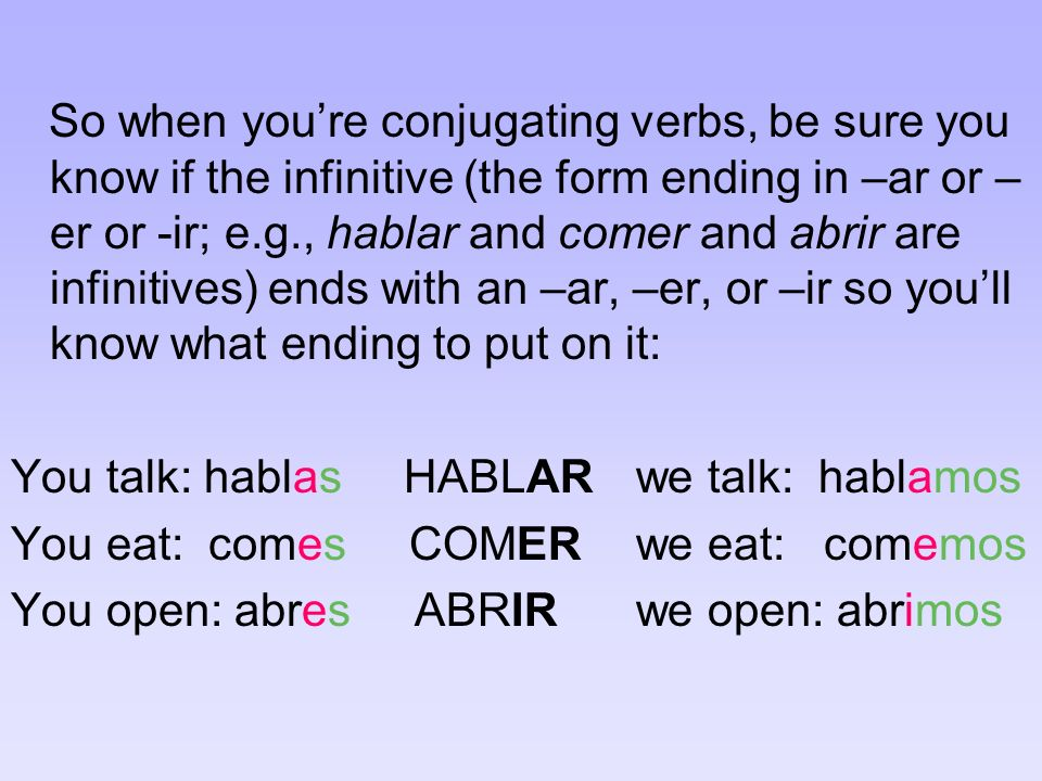 So when youre conjugating verbs, be sure you know if the infinitive (the form ending in –ar or – er or -ir; e.g., hablar and comer and abrir are infinitives) ends with an –ar, –er, or –ir so youll know what ending to put on it: You talk: hablas HABLARwe talk: hablamos You eat: comes COMERwe eat: comemos You open: abres ABRIRwe open: abrimos