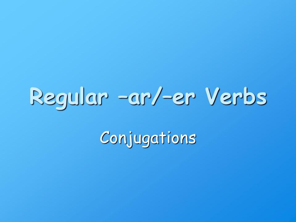 Regular –ar/–er Verbs Conjugations