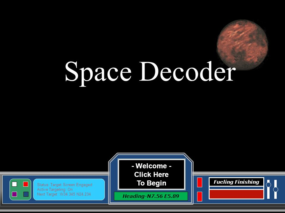 - Welcome - Click Here To Begin Heading-N7.56 E5.89 Status: Target Screen Engaged Active Targeting: On Next Target :W34.345 N24.234 Fueling Finishing Space Decoder