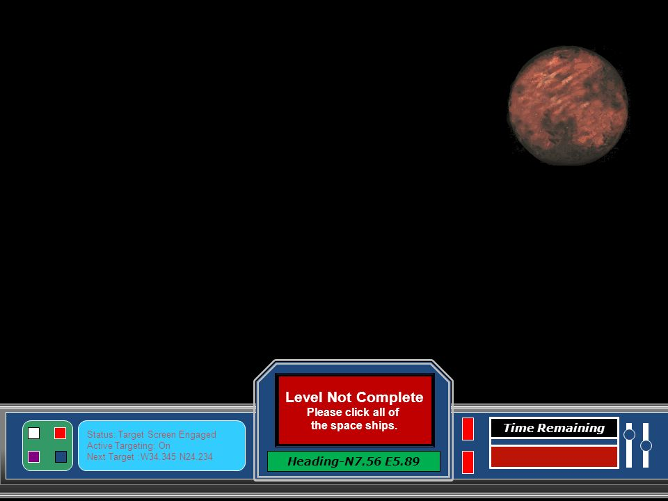 Level Complete Click here to Continue Heading-N7.56 E5.89 Status: Target Screen Engaged Active Targeting: On Next Target :W34.345 N24.234 Time Remaining Level Three- Instructions Click the Space Ships to make them disappear.