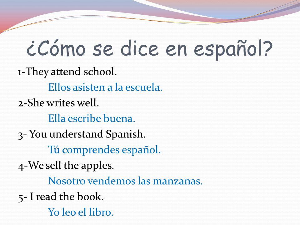¿Cómo se dice en español? 1-They attend school. Ellos asisten a la escuela. 2-She writes well. Ella escribe buena. 3- You understand Spanish. Tú compr
