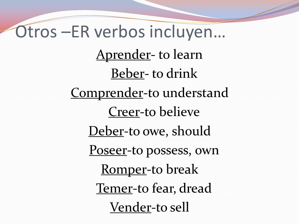Otros –ER verbos incluyen… Aprender- to learn Beber- to drink Comprender-to understand Creer-to believe Deber-to owe, should Poseer-to possess, own Ro