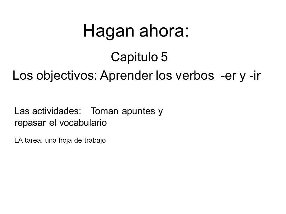 Hagan ahora: Capitulo 5 Los objectivos: Aprender los verbos -er y -ir Las actividades: Toman apuntes y repasar el vocabulario LA tarea: una hoja de trabajo