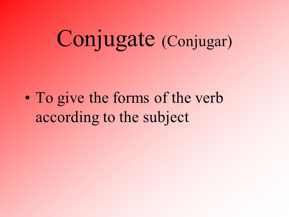 Conjugate (Conjugar) To give the forms of the verb according to the subject