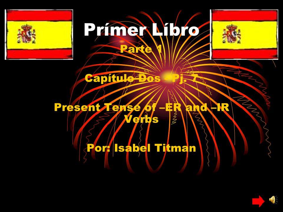 Prímer Líbro Parte 1 Capítulo Dos - Pj. 7 Present Tense of –ER and –IR Verbs Por: Isabel Titman