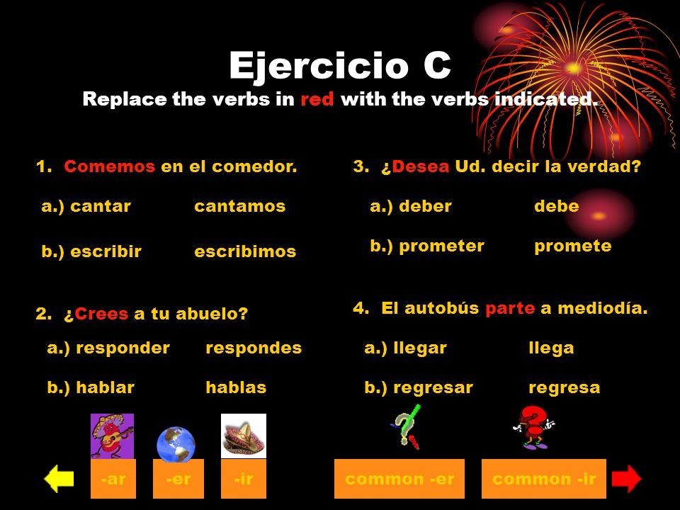 Ejercicio C Replace the verbs in red with the verbs indicated. 1. Comemos en el comedor. a.) cantar b.) escribir cantamos escribimos 2. ¿Crees a tu ab