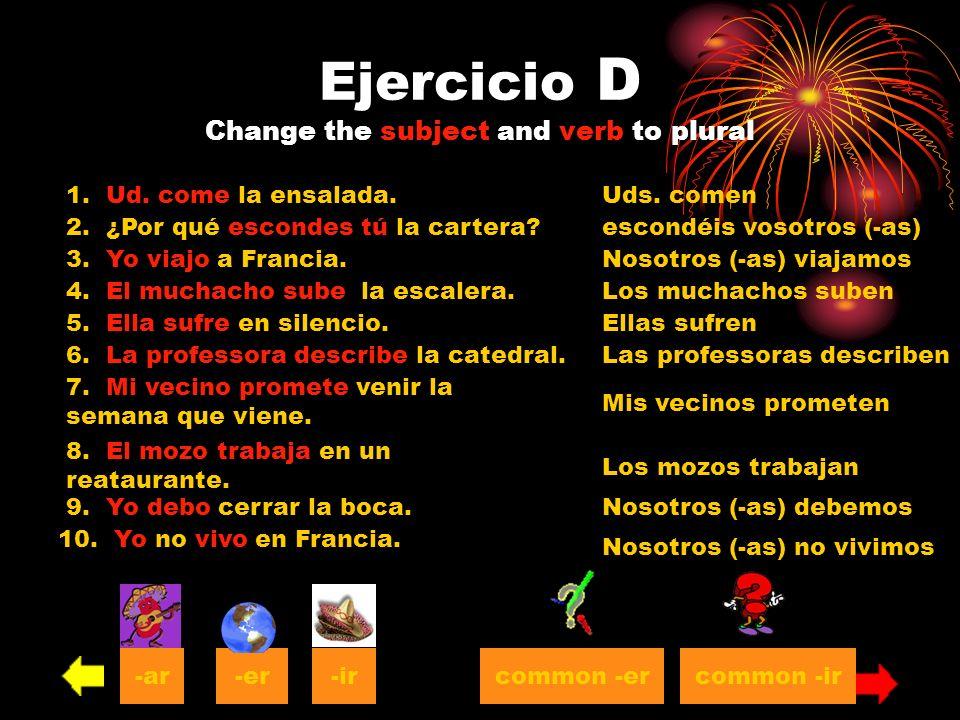 Ejercicio D Change the subject and verb to plural 1. Ud. come la ensalada.Uds. comen 2. ¿Por qué escondes tú la cartera? 3. Yo viajo a Francia. 4. El