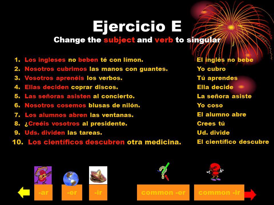Ejercicio E Change the subject and verb to singular 1. Los ingleses no beben té con límon. 2. Nosotros cubrimos las manos con guantes. 3. Vosotros apr