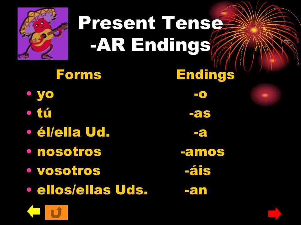 Present Tense -AR Endings FormsEndings yo -o tú -as él/ella Ud. -a nosotros -amos vosotros -áis ellos/ellas Uds. -an