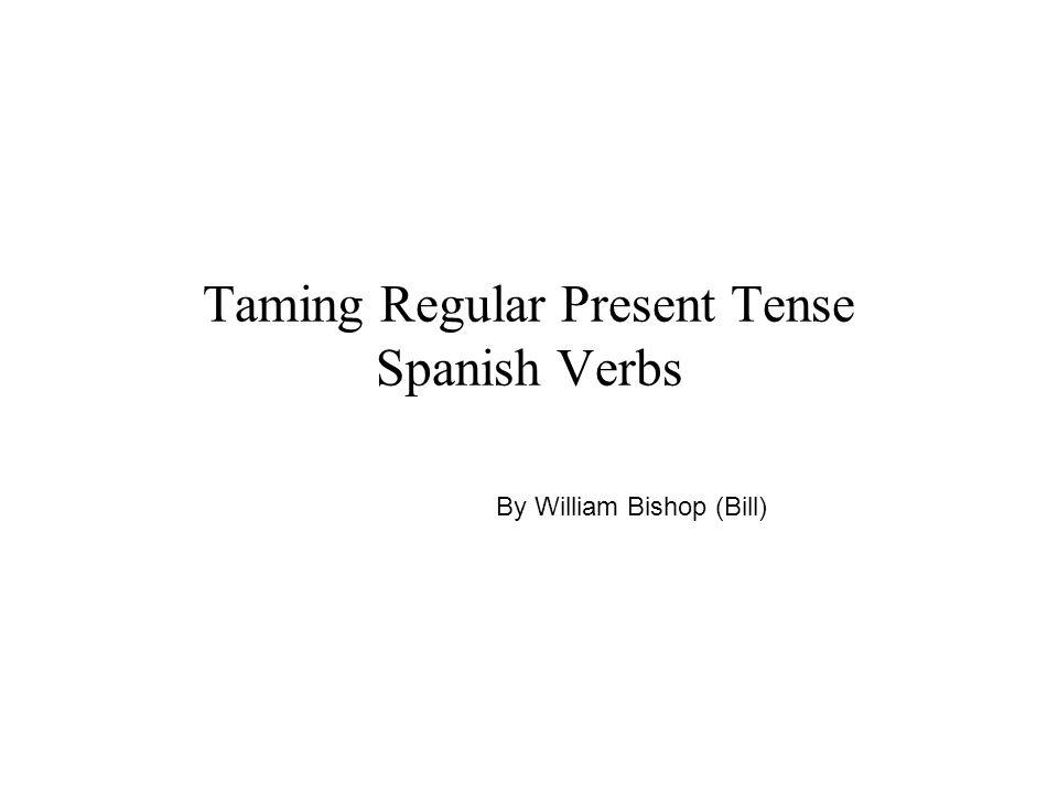 Taming Regular Present Tense Spanish Verbs By William Bishop (Bill)