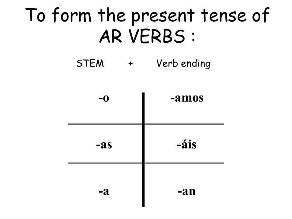 To form the present tense of AR VERBS : STEM + Verb ending -o -as -a -amos -áis -an