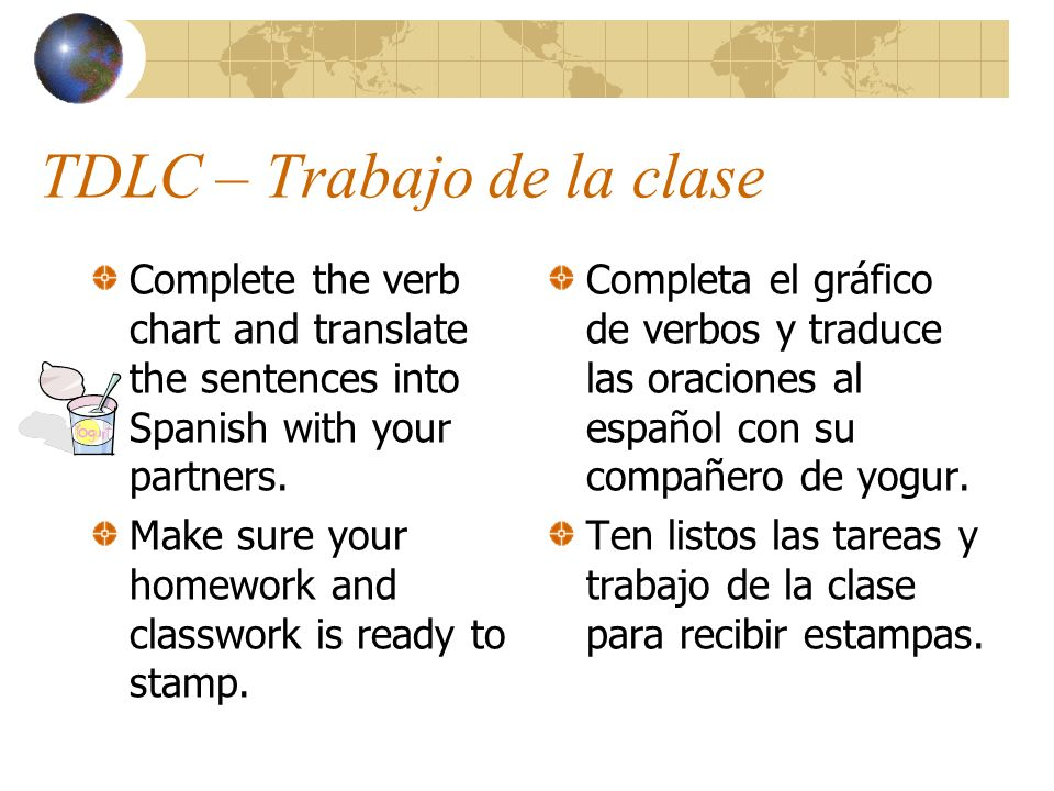 TDLC – Trabajo de la clase Complete the verb chart and translate the sentences into Spanish with your partners. Make sure your homework and classwork